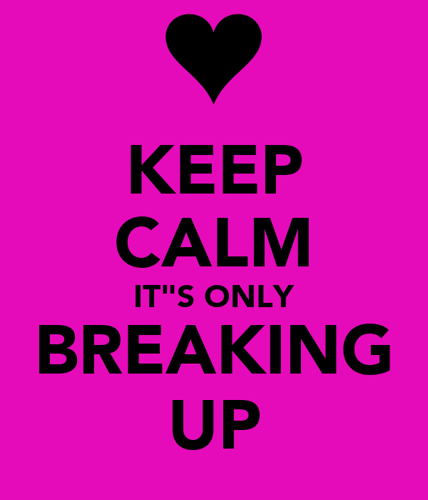 "KEEP CALM IT""S ONLY BREAKING UP"