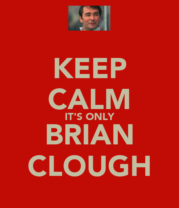 KEEP CALM IT'S ONLY BRIAN CLOUGH