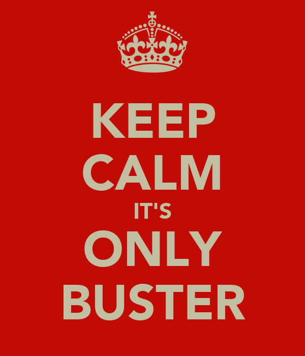 KEEP CALM IT'S ONLY BUSTER