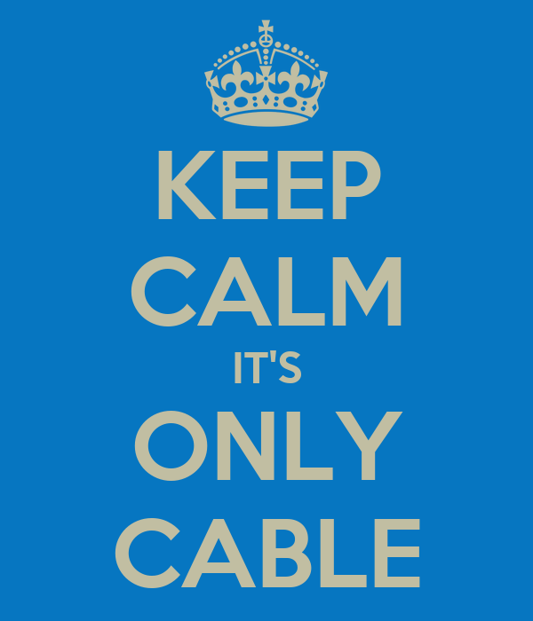 KEEP CALM IT'S ONLY CABLE