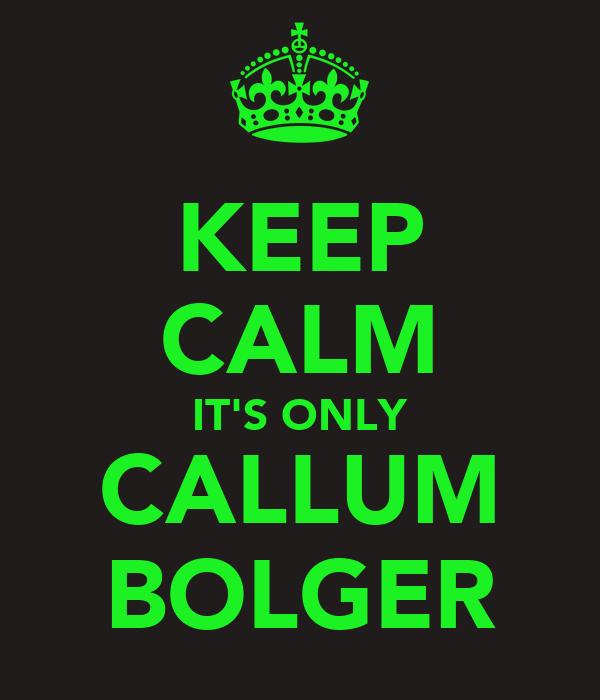 KEEP CALM IT'S ONLY CALLUM BOLGER