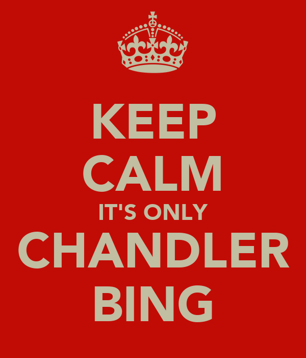 KEEP CALM IT'S ONLY CHANDLER BING