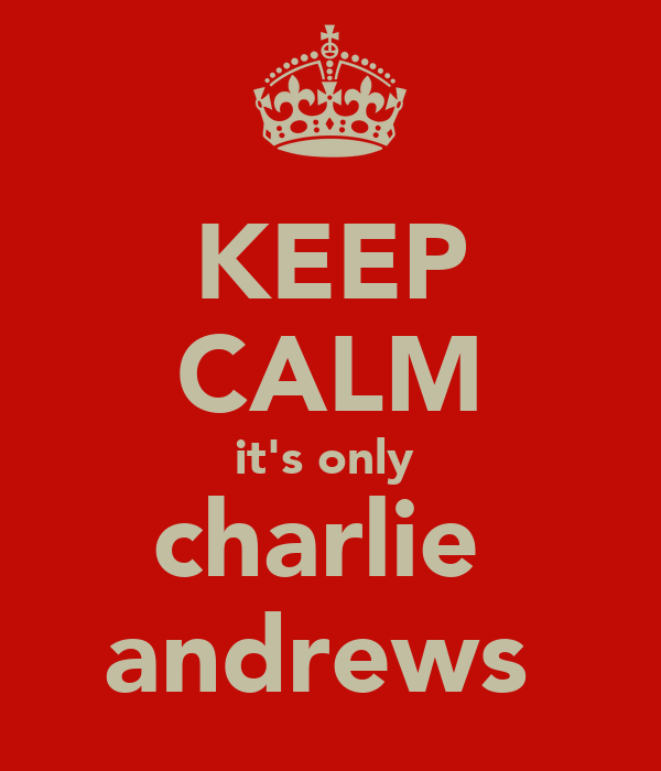 KEEP CALM it's only  charlie  andrews