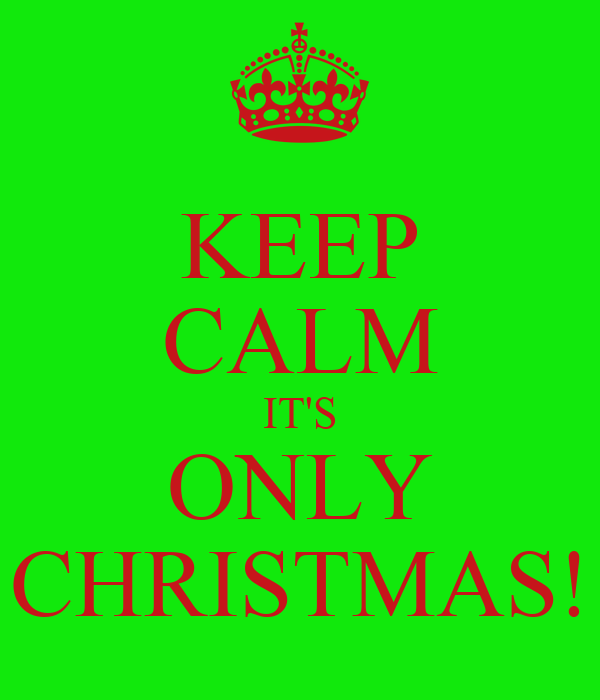 KEEP CALM IT'S ONLY CHRISTMAS!