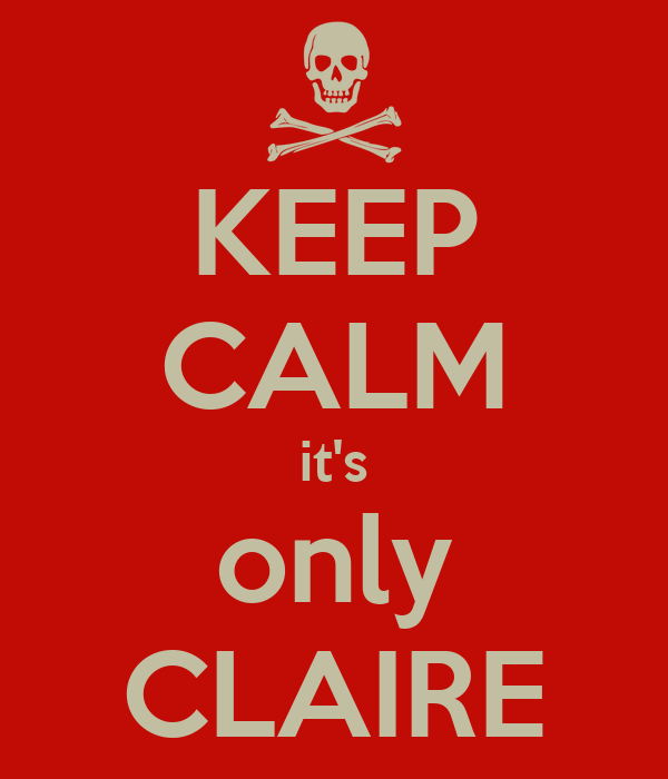 KEEP CALM it's only CLAIRE