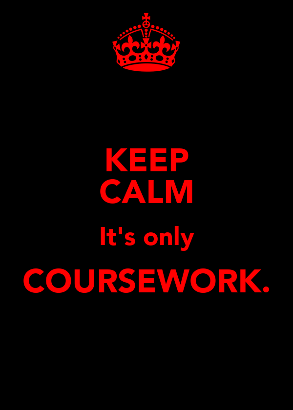 KEEP CALM It's only COURSEWORK.