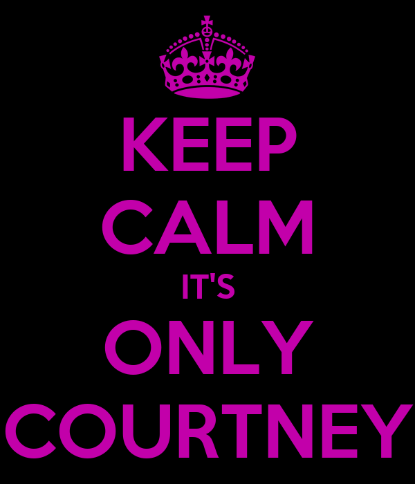 KEEP CALM IT'S ONLY COURTNEY