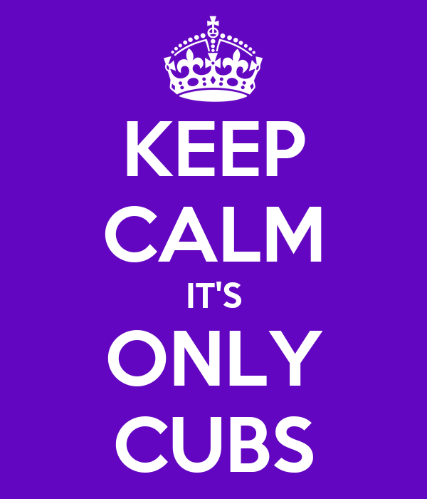 KEEP CALM IT'S ONLY CUBS