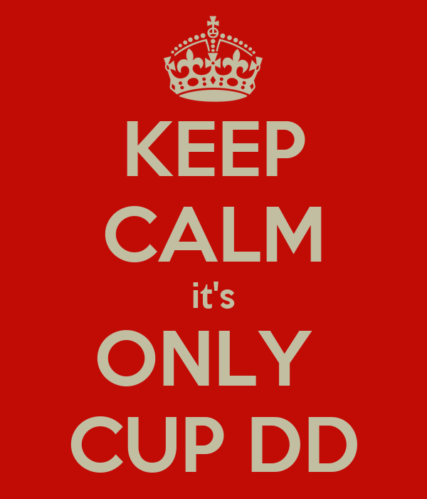 KEEP CALM it's ONLY  CUP DD