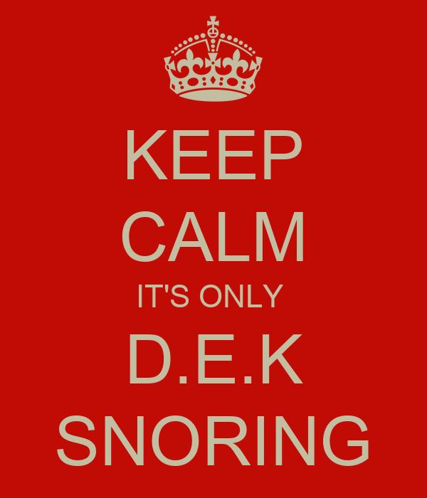 KEEP CALM IT'S ONLY  D.E.K SNORING