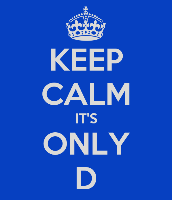 KEEP CALM IT'S ONLY D