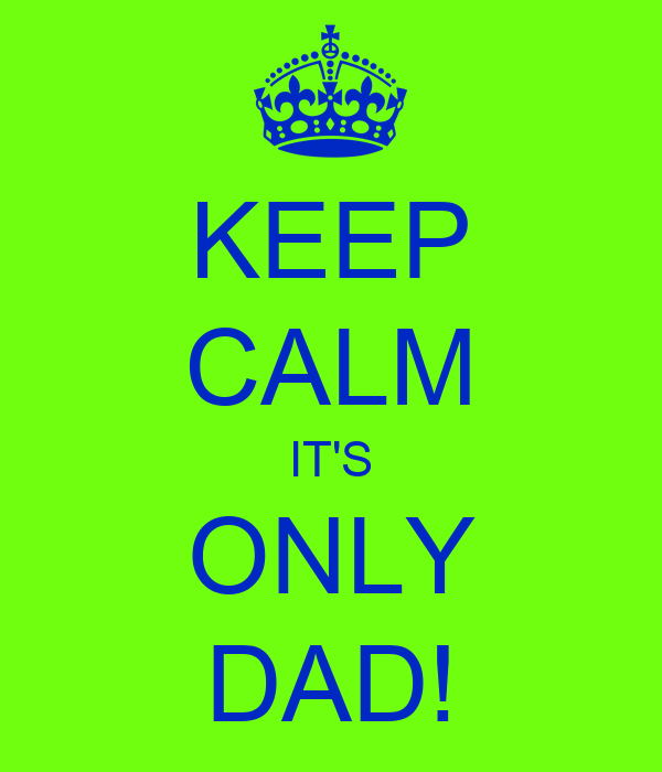 KEEP CALM IT'S ONLY DAD!
