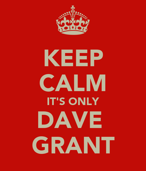 KEEP CALM IT'S ONLY DAVE  GRANT
