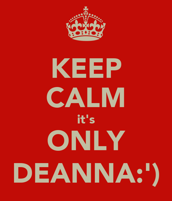 KEEP CALM it's ONLY DEANNA:')