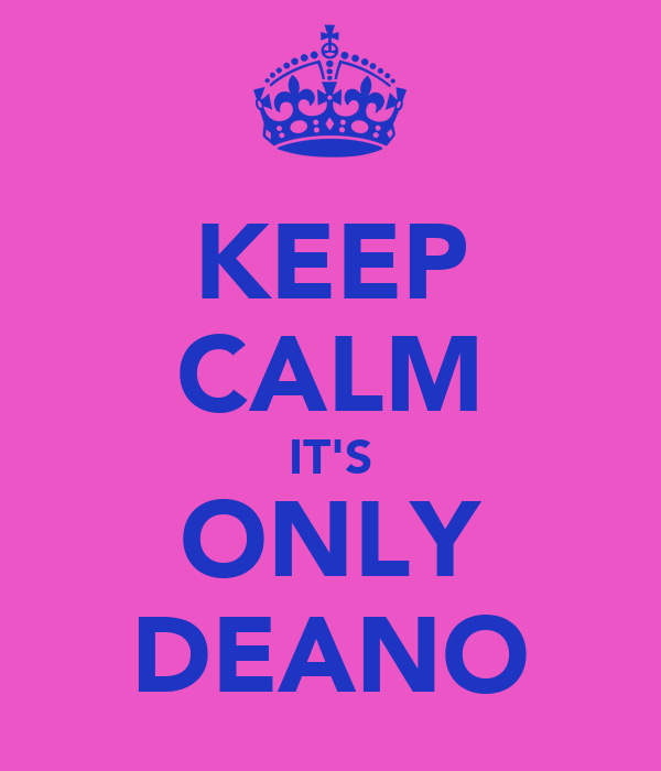 KEEP CALM IT'S ONLY DEANO