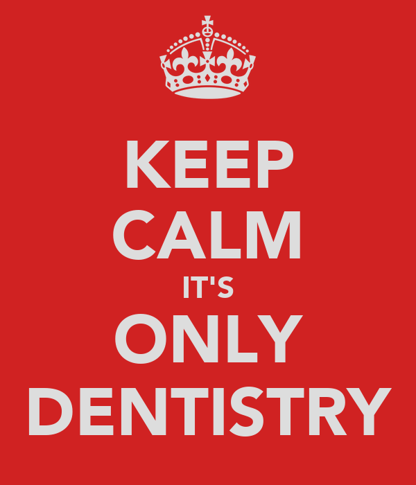 KEEP CALM IT'S ONLY DENTISTRY