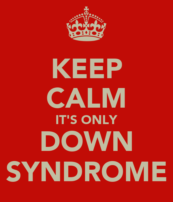 KEEP CALM IT'S ONLY DOWN SYNDROME