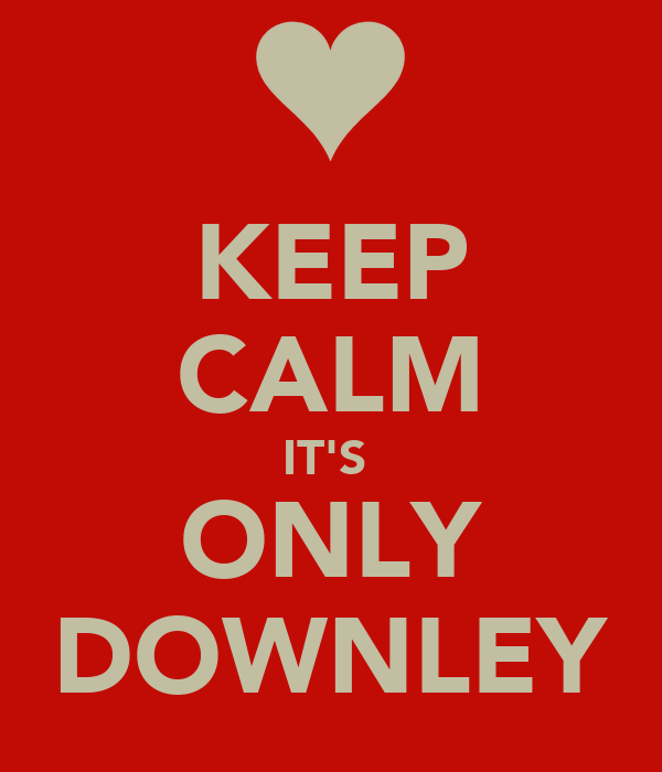 KEEP CALM IT'S  ONLY DOWNLEY
