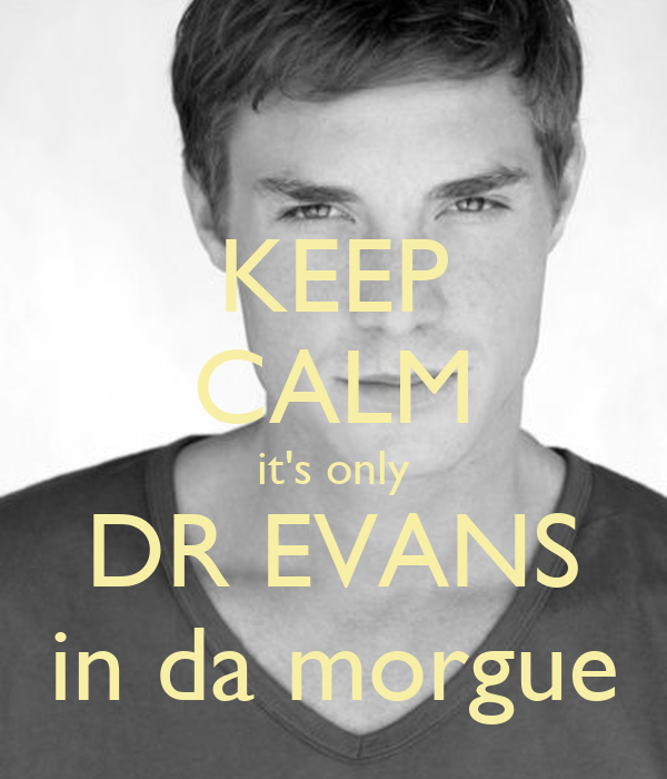 KEEP CALM it's only DR EVANS in da morgue