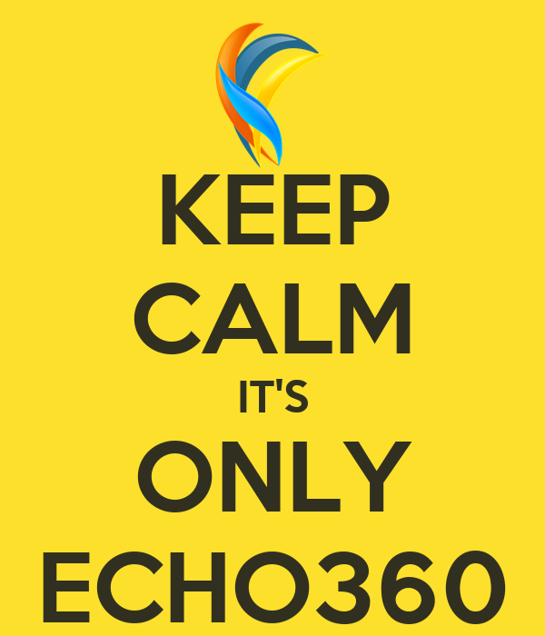 KEEP CALM IT'S ONLY ECHO360