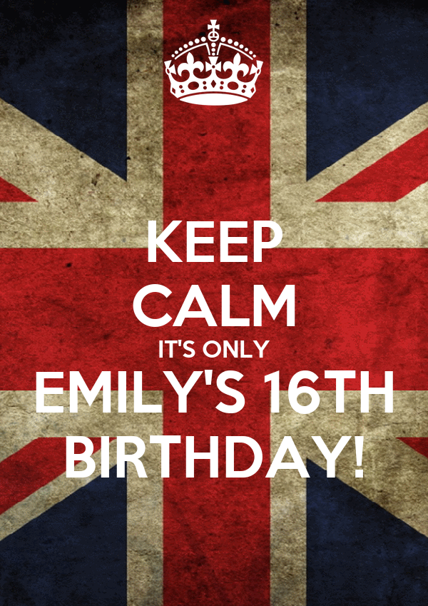 KEEP CALM IT'S ONLY EMILY'S 16TH BIRTHDAY!