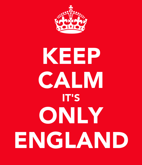 KEEP CALM IT'S ONLY ENGLAND