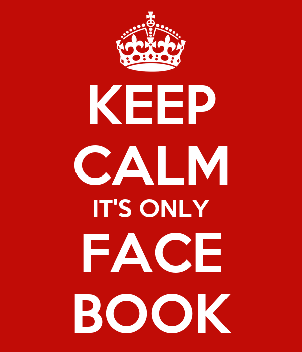 KEEP CALM IT'S ONLY FACE BOOK