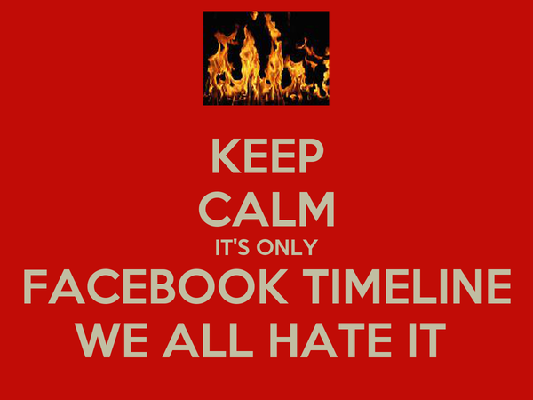 KEEP CALM IT'S ONLY FACEBOOK TIMELINE WE ALL HATE IT