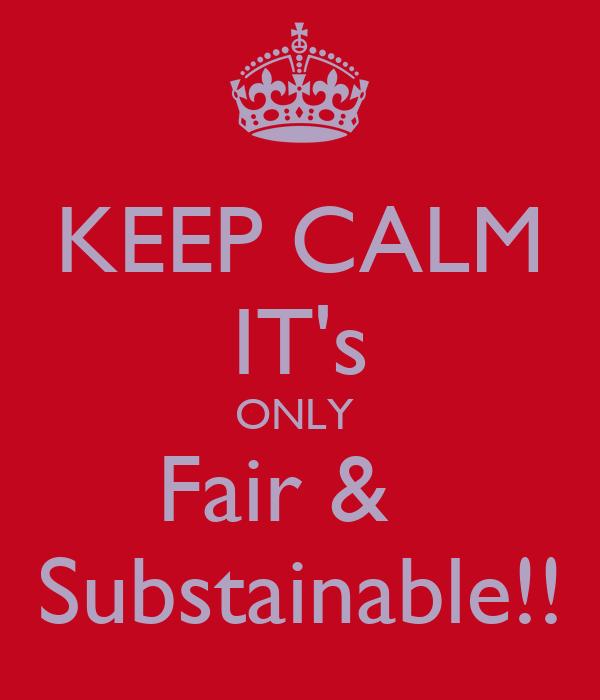 KEEP CALM IT's ONLY  Fair &   Substainable!!