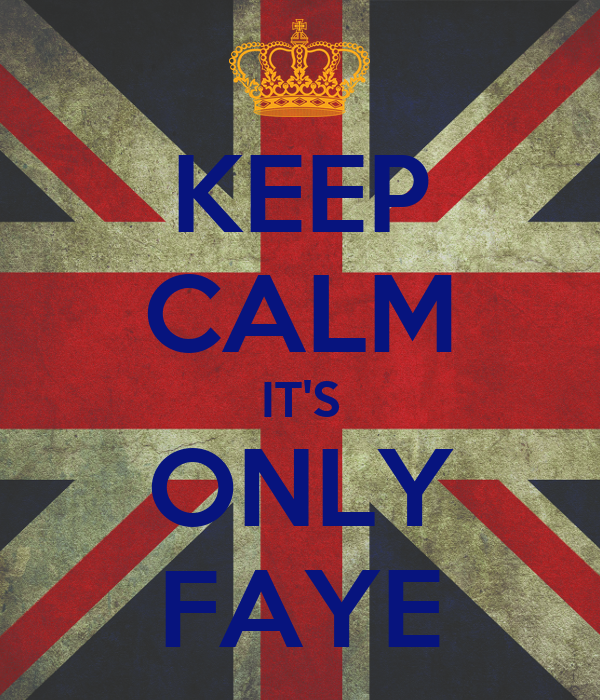 KEEP CALM IT'S ONLY FAYE