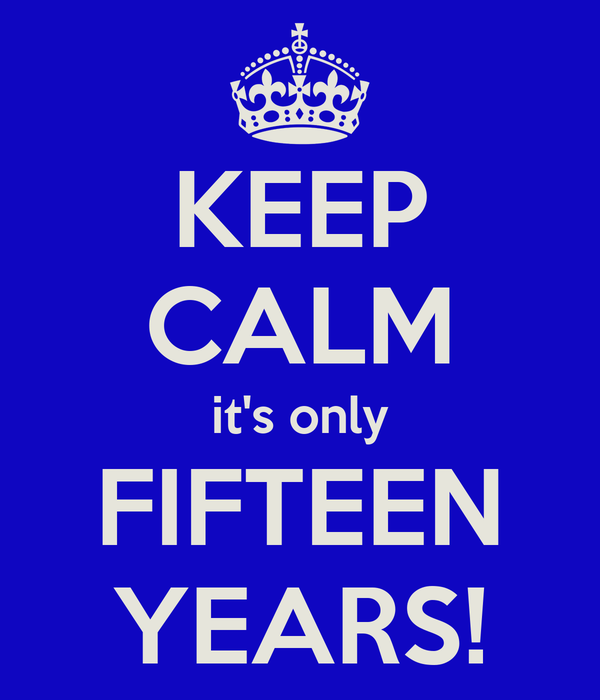 KEEP CALM it's only FIFTEEN YEARS!