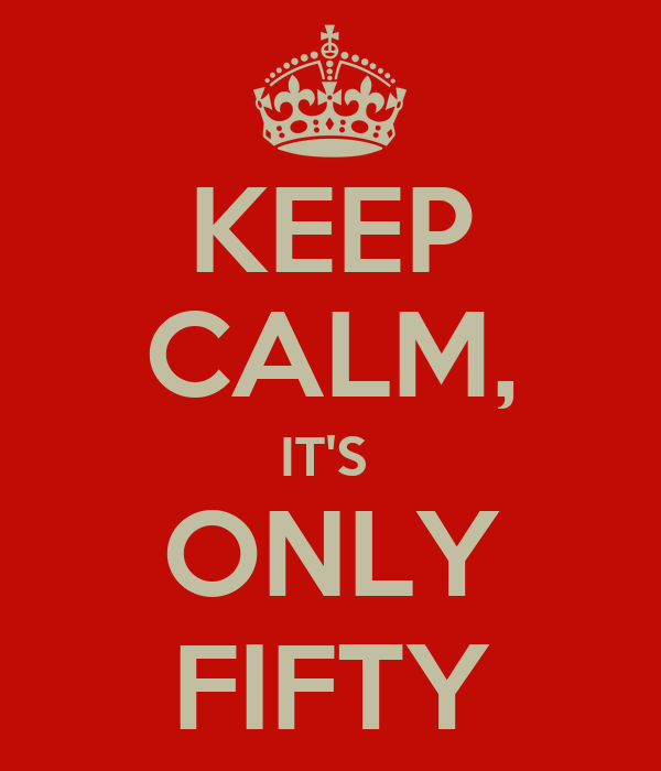 KEEP CALM, IT'S  ONLY FIFTY