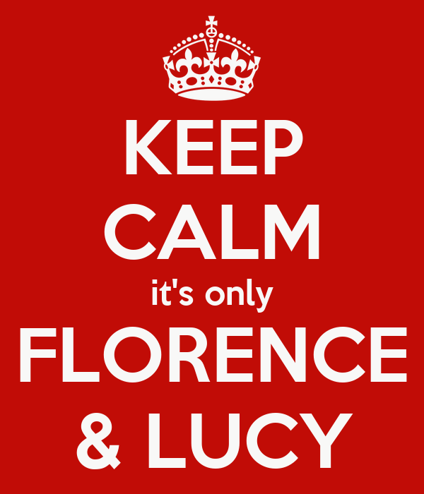 KEEP CALM it's only FLORENCE & LUCY