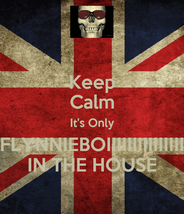 Keep Calm It's Only FLYNNIEBOIIIIIIIIIIIIIII IN THE HOUSE