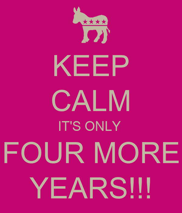 KEEP CALM IT'S ONLY  FOUR MORE YEARS!!!