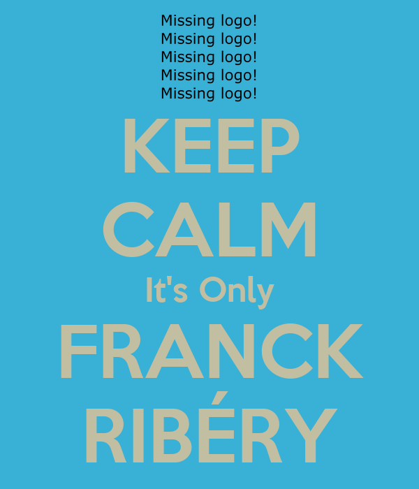 KEEP CALM It's Only FRANCK RIBÉRY