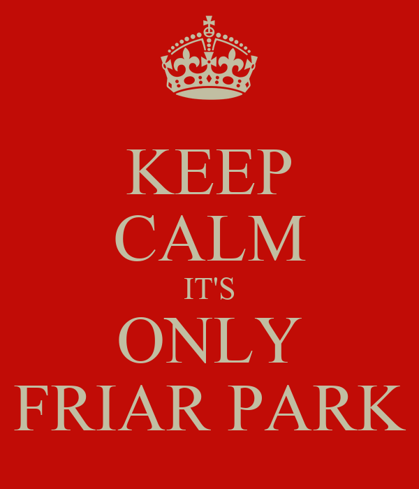 KEEP CALM IT'S ONLY FRIAR PARK