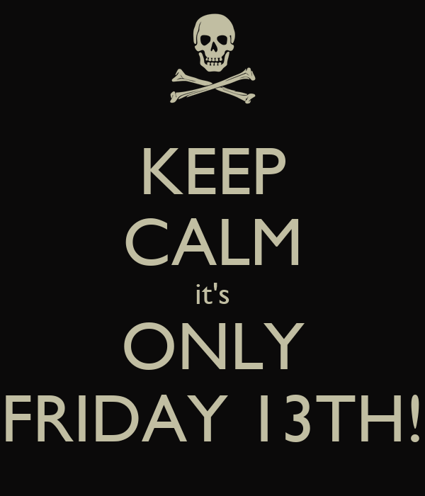 KEEP CALM it's ONLY FRIDAY 13TH!