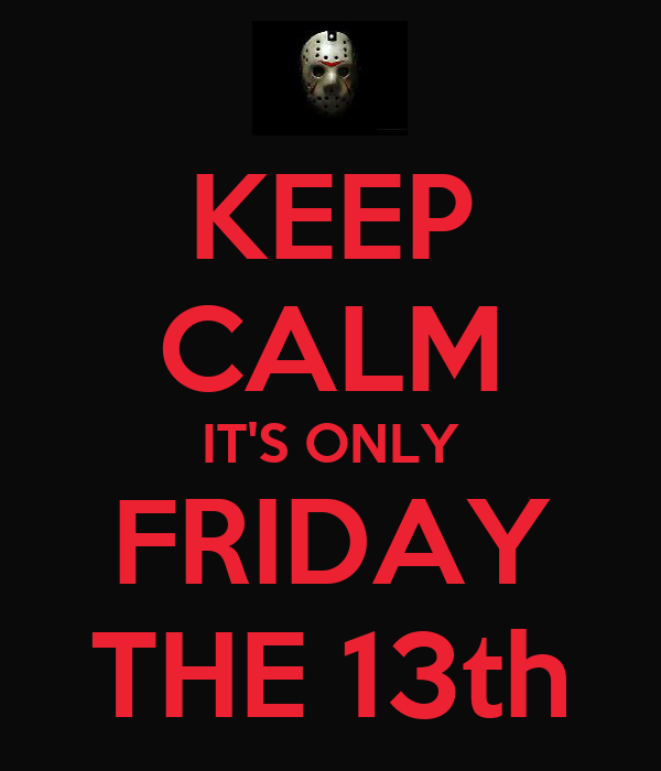 KEEP CALM IT'S ONLY FRIDAY THE 13th