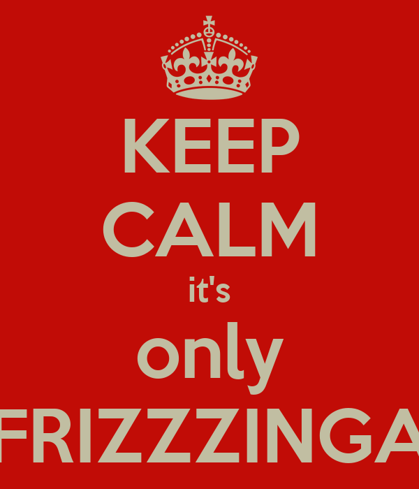 KEEP CALM it's only FRIZZZINGA