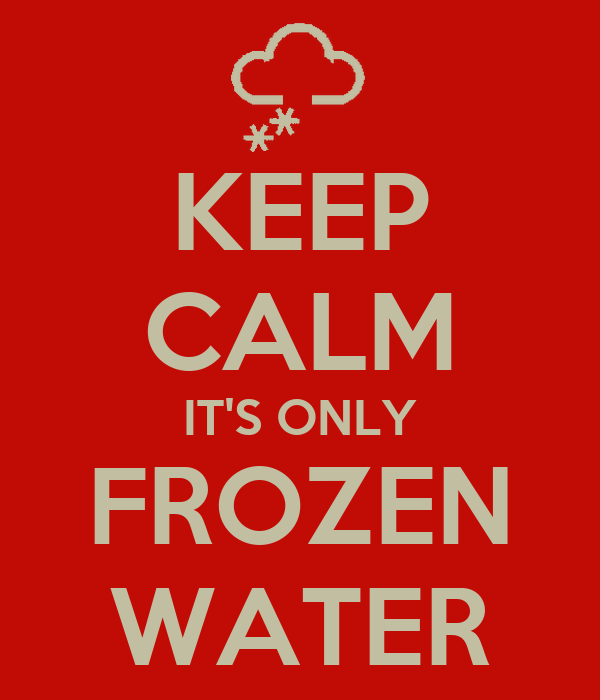 KEEP CALM IT'S ONLY FROZEN WATER
