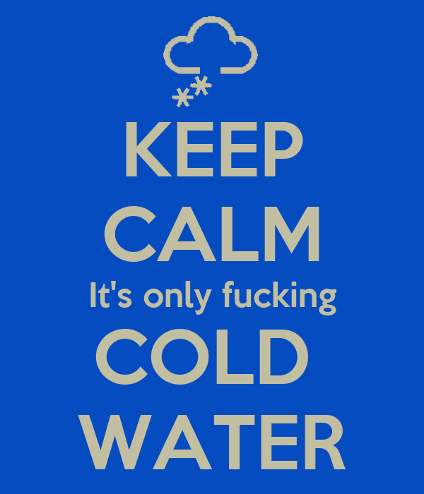 KEEP CALM It's only fucking COLD  WATER