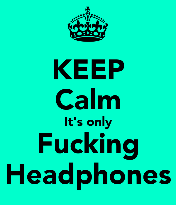 KEEP Calm It's only Fucking Headphones