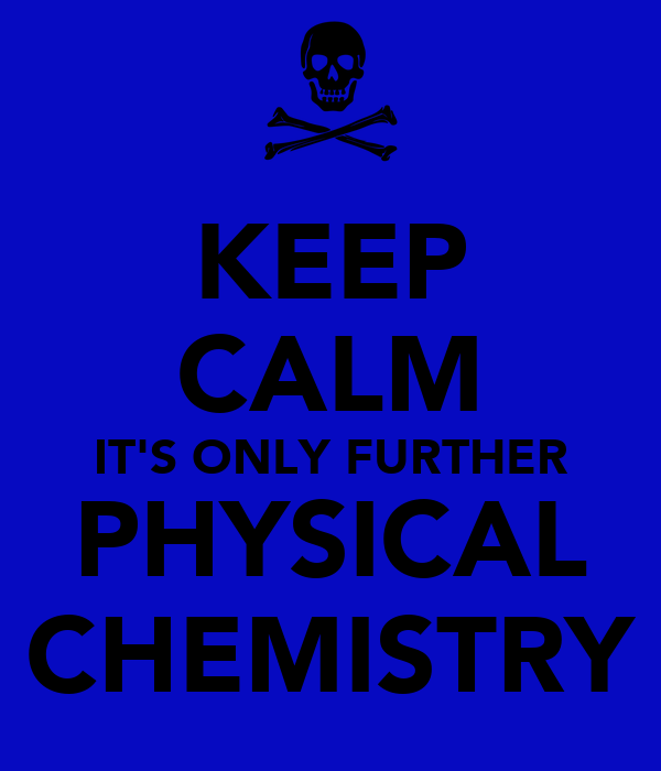KEEP CALM IT'S ONLY FURTHER PHYSICAL CHEMISTRY