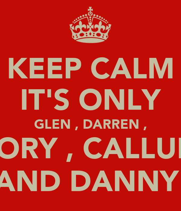 KEEP CALM IT'S ONLY GLEN , DARREN , RORY , CALLUM AND DANNY
