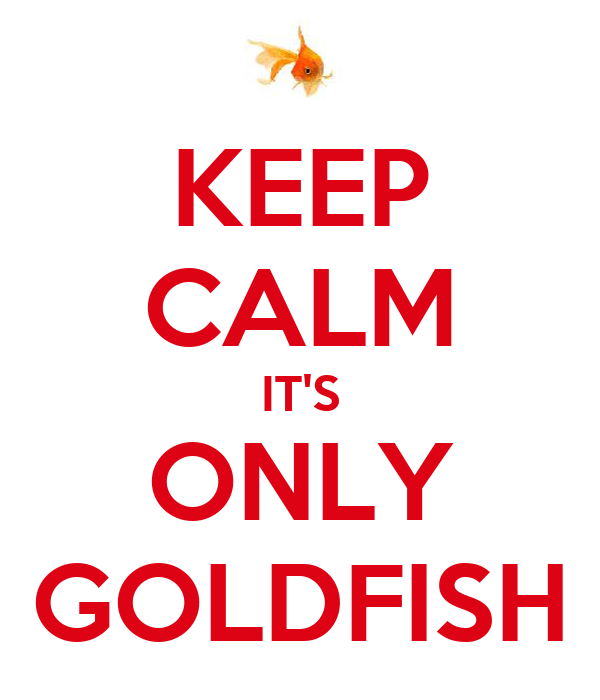 KEEP CALM IT'S ONLY GOLDFISH