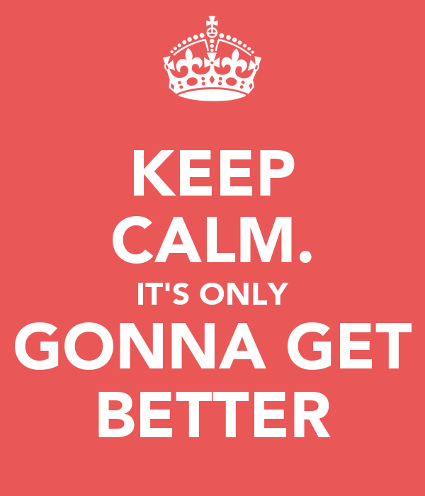 KEEP CALM. IT'S ONLY GONNA GET BETTER
