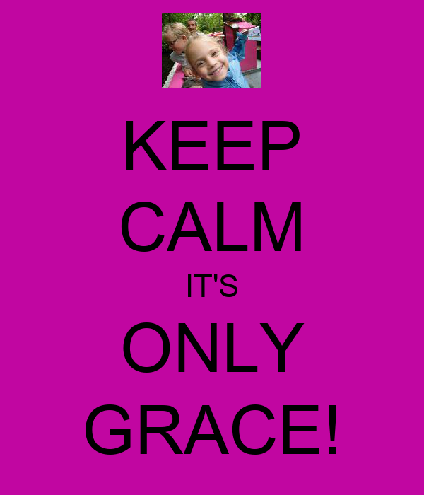 KEEP CALM IT'S ONLY GRACE!