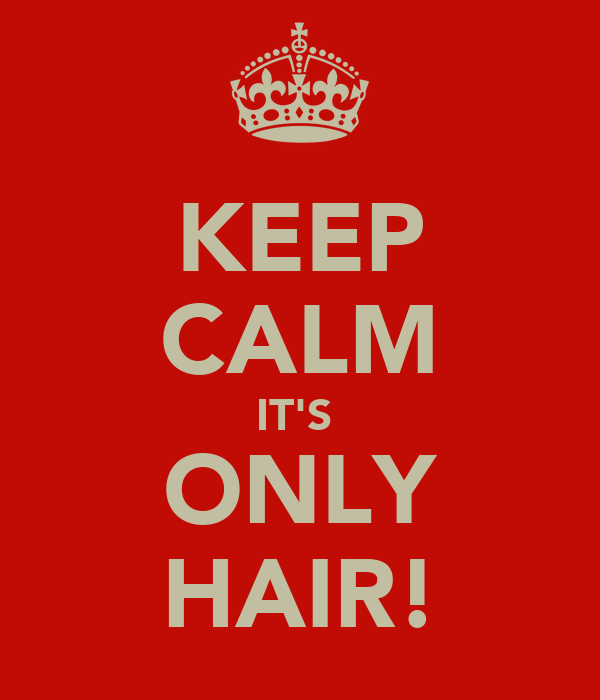 KEEP CALM IT'S  ONLY HAIR!