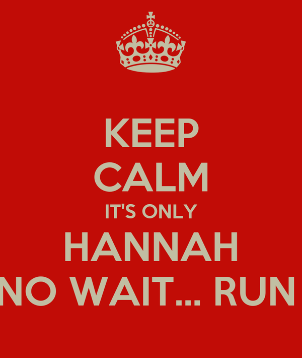KEEP CALM IT'S ONLY HANNAH NO WAIT... RUN